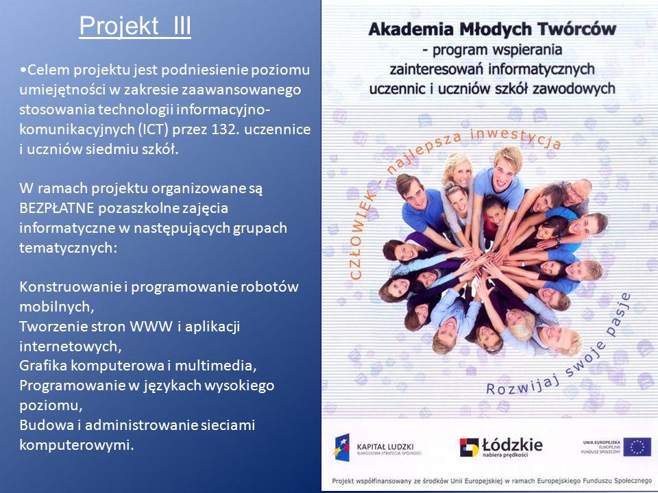 Projekt III Celem projektu jest podniesienie poziomu umiejętności w zakresie zaawansowanego stosowania technologii informacyjno- komunikacyjnych (ICT) przez 132.