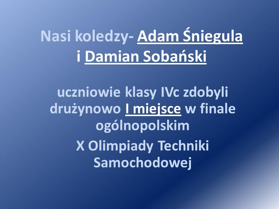 Nasi koledzy- Adam Śniegula i Damian Sobański uczniowie klasy IVc zdobyli drużynowo I miejsce w finale ogólnopolskim X Olimpiady Techniki Samochodowej