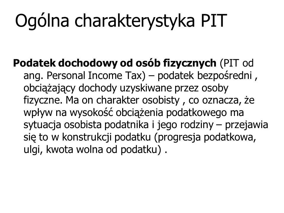 Ogólna charakterystyka PIT Podatek dochodowy od osób fizycznych (PIT od ang. Personal Income Tax) – podatek bezpośredni, obciążający dochody uzyskiwan