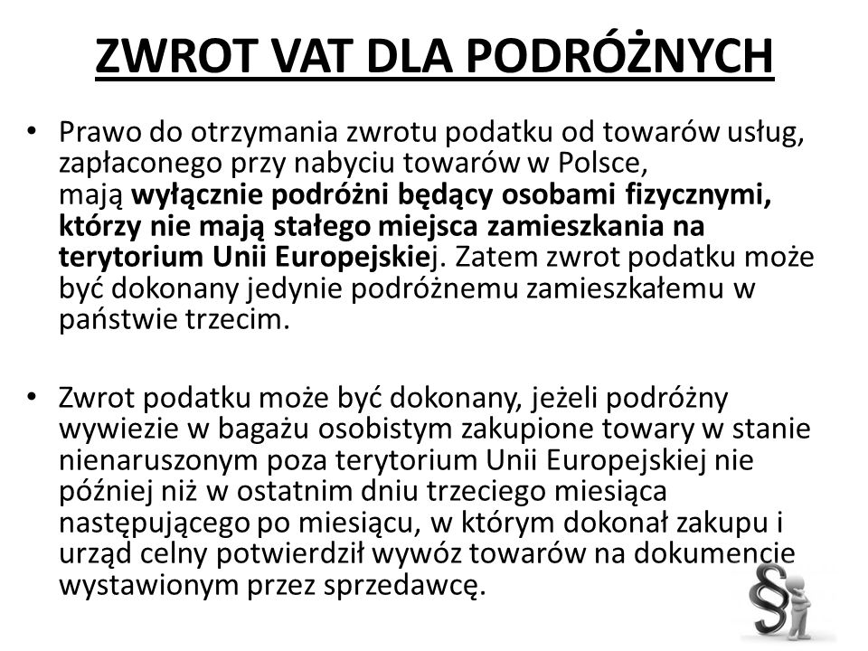 ZWROT VAT DLA PODRÓŻNYCH Prawo do otrzymania zwrotu podatku od towarów usług, zapłaconego przy nabyciu towarów w Polsce, mają wyłącznie podróżni będąc