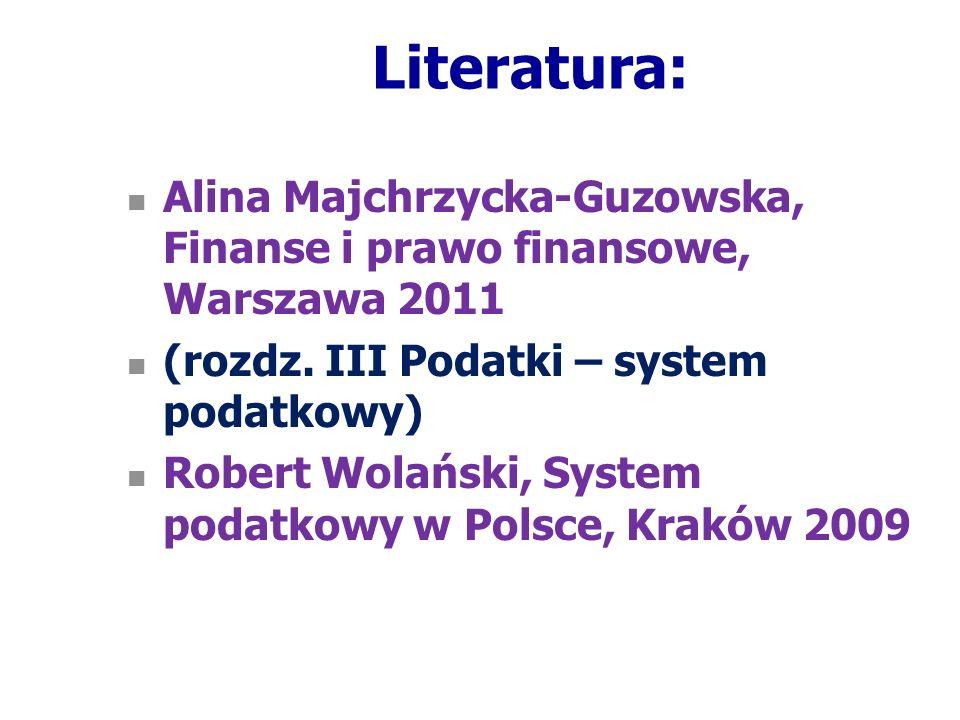 Literatura: Alina Majchrzycka-Guzowska, Finanse i prawo finansowe, Warszawa 2011 (rozdz. III Podatki – system podatkowy) Robert Wolański, System podat