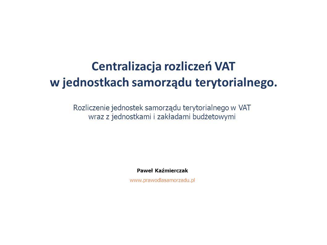 Centralizacja rozliczeń VAT w jednostkach samorządu terytorialnego. Paweł Kaźmierczak www.prawodlasamorzadu.pl Rozliczenie jednostek samorządu terytor