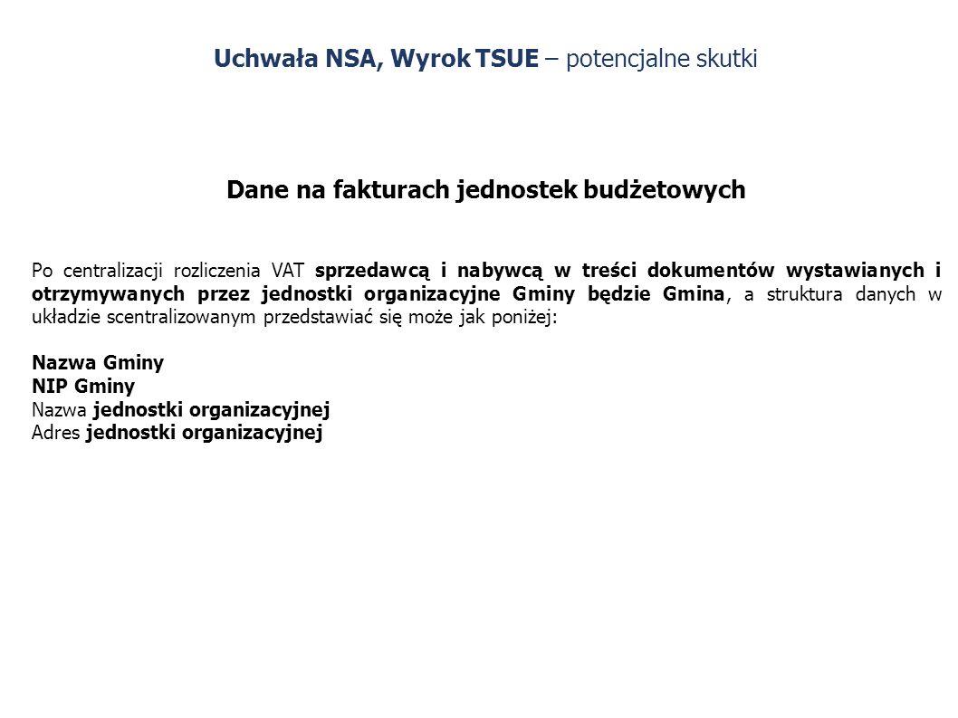 Uchwała NSA, Wyrok TSUE – potencjalne skutki Dane na fakturach jednostek budżetowych Po centralizacji rozliczenia VAT sprzedawcą i nabywcą w treści dokumentów wystawianych i otrzymywanych przez jednostki organizacyjne Gminy będzie Gmina, a struktura danych w układzie scentralizowanym przedstawiać się może jak poniżej: Nazwa Gminy NIP Gminy Nazwa jednostki organizacyjnej Adres jednostki organizacyjnej