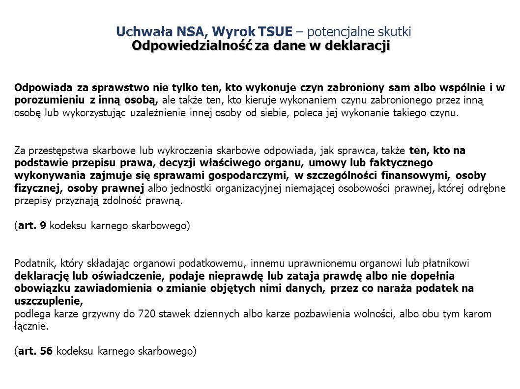 Uchwała NSA, Wyrok TSUE – potencjalne skutki Odpowiedzialność za dane w deklaracji Odpowiada za sprawstwo nie tylko ten, kto wykonuje czyn zabroniony sam albo wspólnie i w porozumieniu z inną osobą, ale także ten, kto kieruje wykonaniem czynu zabronionego przez inną osobę lub wykorzystując uzależnienie innej osoby od siebie, poleca jej wykonanie takiego czynu.