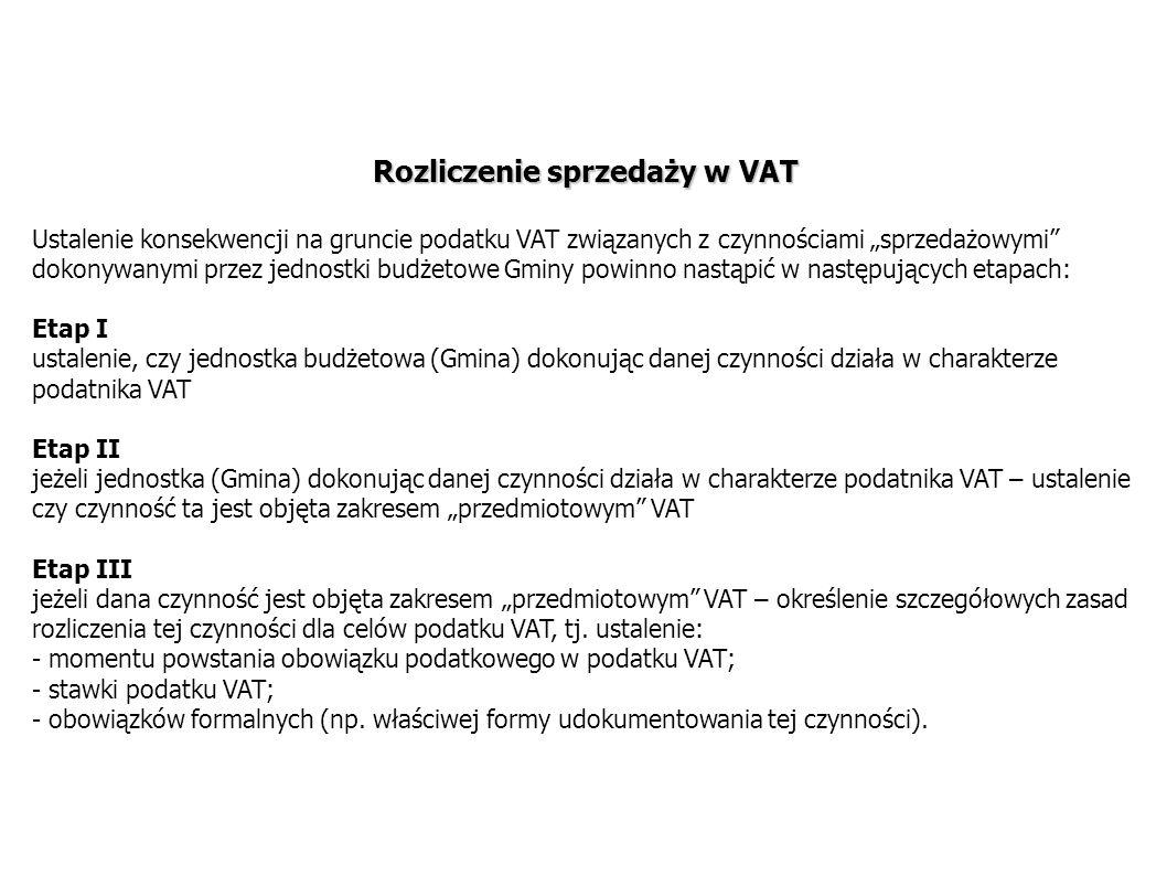 """Rozliczenie sprzedaży w VAT Ustalenie konsekwencji na gruncie podatku VAT związanych z czynnościami """"sprzedażowymi dokonywanymi przez jednostki budżetowe Gminy powinno nastąpić w następujących etapach: Etap I ustalenie, czy jednostka budżetowa (Gmina) dokonując danej czynności działa w charakterze podatnika VAT Etap II jeżeli jednostka (Gmina) dokonując danej czynności działa w charakterze podatnika VAT – ustalenie czy czynność ta jest objęta zakresem """"przedmiotowym VAT Etap III jeżeli dana czynność jest objęta zakresem """"przedmiotowym VAT – określenie szczegółowych zasad rozliczenia tej czynności dla celów podatku VAT, tj."""