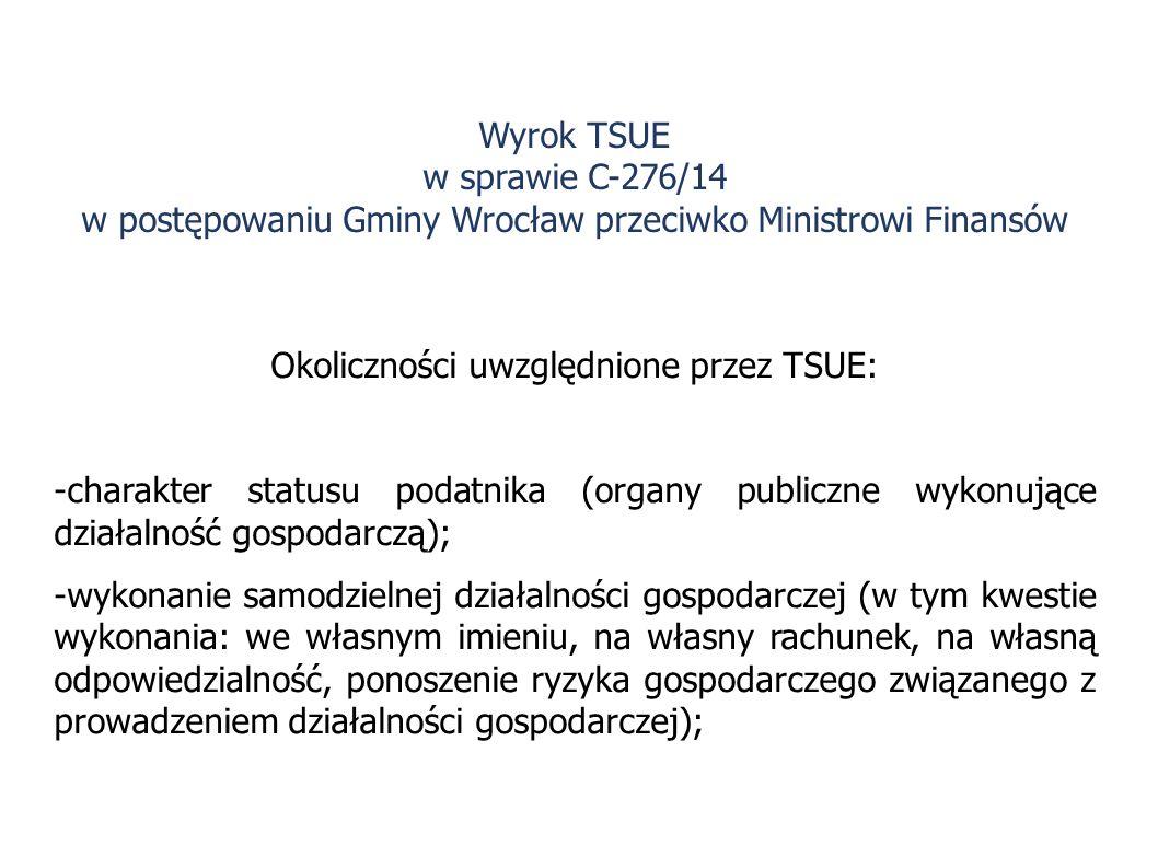 Okoliczności uwzględnione przez TSUE: -charakter statusu podatnika (organy publiczne wykonujące działalność gospodarczą); -wykonanie samodzielnej działalności gospodarczej (w tym kwestie wykonania: we własnym imieniu, na własny rachunek, na własną odpowiedzialność, ponoszenie ryzyka gospodarczego związanego z prowadzeniem działalności gospodarczej); Wyrok TSUE w sprawie C-276/14 w postępowaniu Gminy Wrocław przeciwko Ministrowi Finansów