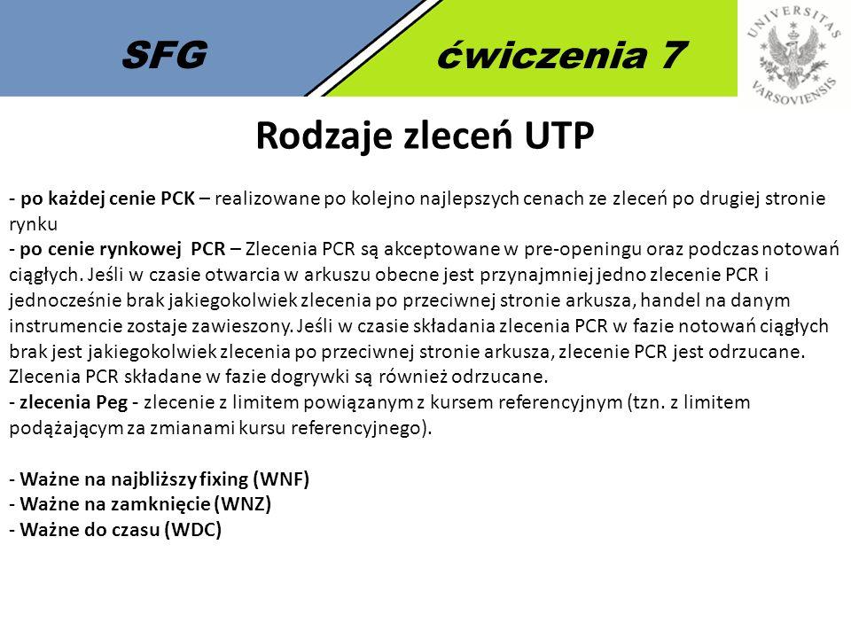 SFGćwiczenia 7 Rodzaje zleceń UTP - po każdej cenie PCK – realizowane po kolejno najlepszych cenach ze zleceń po drugiej stronie rynku - po cenie rynkowej PCR – Zlecenia PCR są akceptowane w pre-openingu oraz podczas notowań ciągłych.