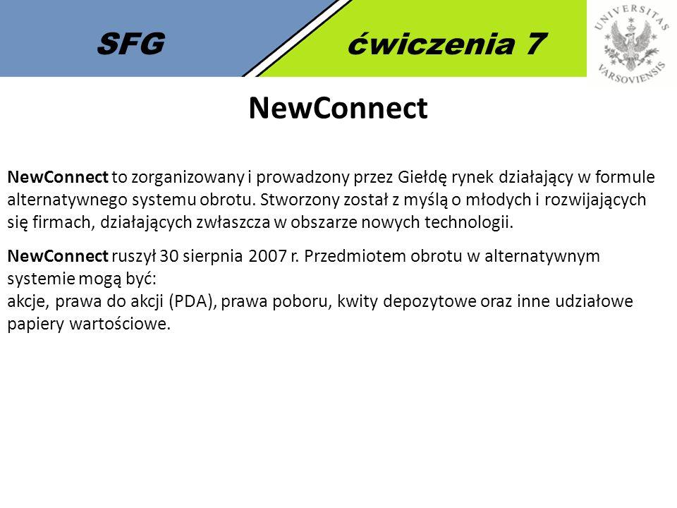 SFGćwiczenia 7 NewConnect NewConnect to zorganizowany i prowadzony przez Giełdę rynek działający w formule alternatywnego systemu obrotu.