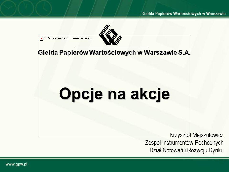 Opcje na akcje Giełda Papierów Wartościowych w Warszawie S.A. Krzysztof Mejszutowicz Zespół Instrumentów Pochodnych Dział Notowań i Rozwoju Rynku
