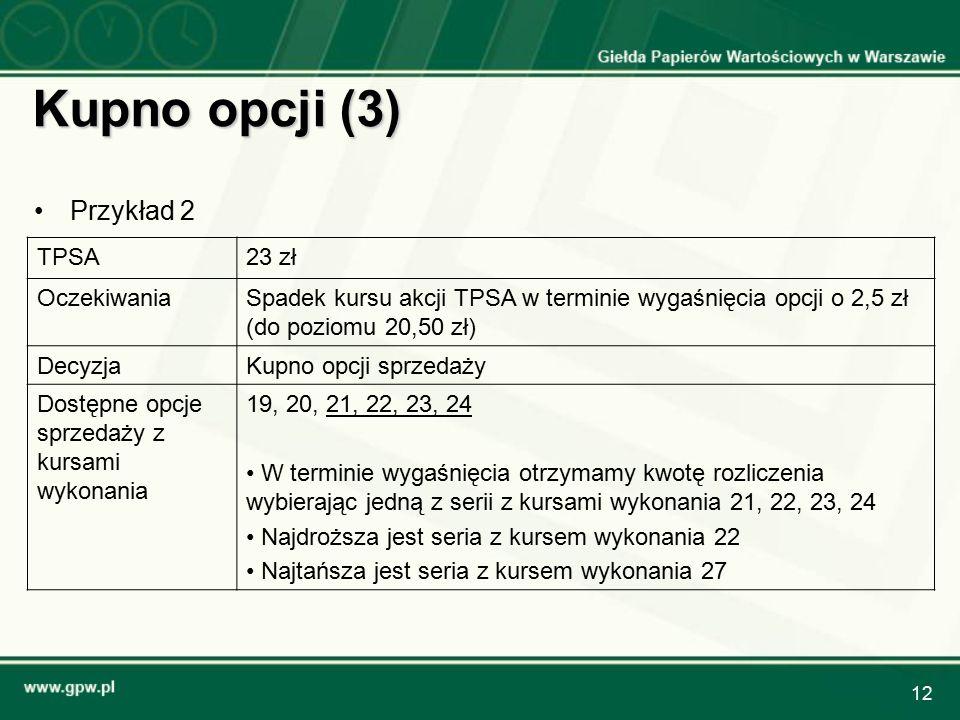 12 Kupno opcji (3) TPSA23 zł OczekiwaniaSpadek kursu akcji TPSA w terminie wygaśnięcia opcji o 2,5 zł (do poziomu 20,50 zł) DecyzjaKupno opcji sprzedaży Dostępne opcje sprzedaży z kursami wykonania 19, 20, 21, 22, 23, 24 W terminie wygaśnięcia otrzymamy kwotę rozliczenia wybierając jedną z serii z kursami wykonania 21, 22, 23, 24 Najdroższa jest seria z kursem wykonania 22 Najtańsza jest seria z kursem wykonania 27 Przykład 2