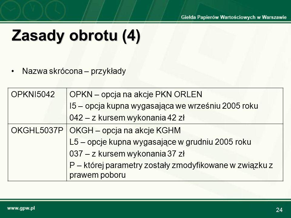 24 Zasady obrotu (4) Nazwa skrócona – przykłady OPKNI5042OPKN – opcja na akcje PKN ORLEN I5 – opcja kupna wygasająca we wrześniu 2005 roku 042 – z kur