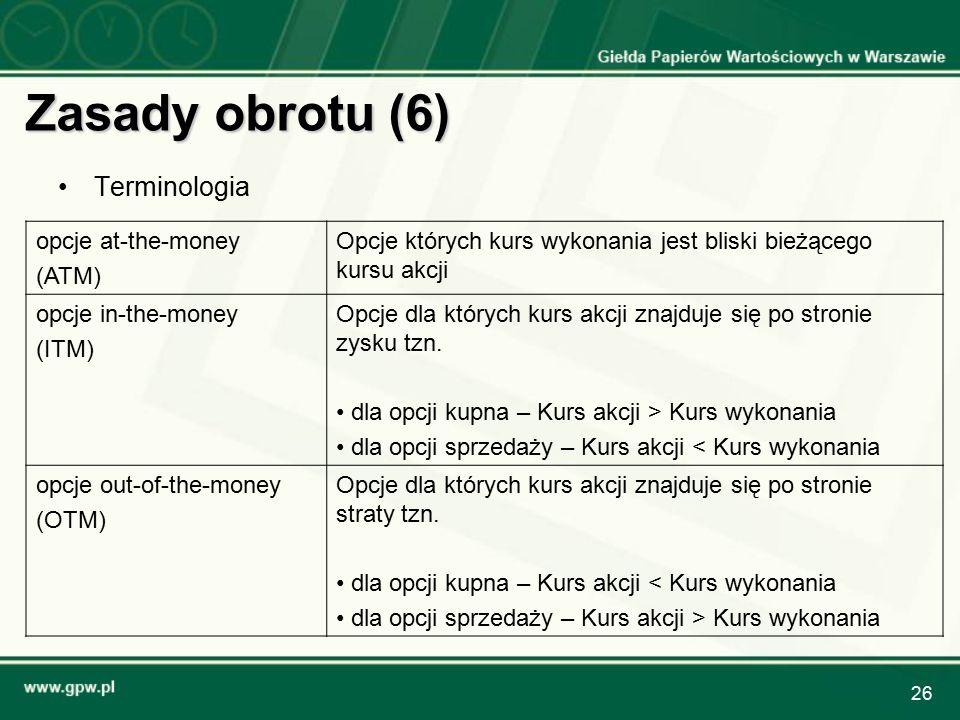 26 Zasady obrotu (6) Terminologia opcje at-the-money (ATM) Opcje których kurs wykonania jest bliski bieżącego kursu akcji opcje in-the-money (ITM) Opcje dla których kurs akcji znajduje się po stronie zysku tzn.