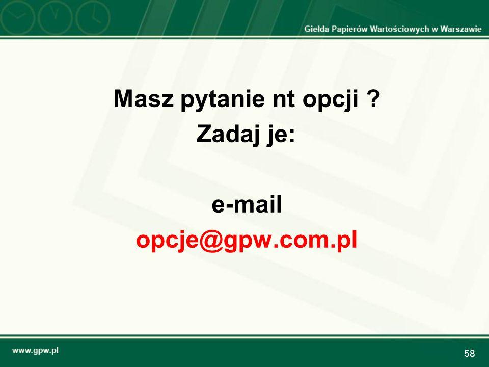 58 Masz pytanie nt opcji ? Zadaj je: e-mail opcje@gpw.com.pl