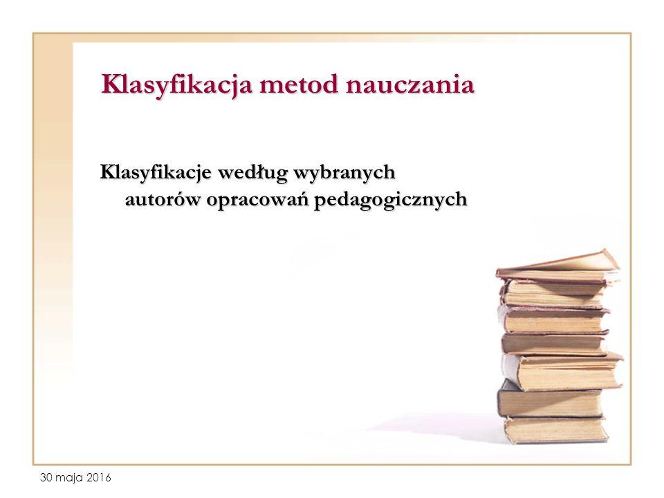 30 maja 2016 Klasyfikacja metod nauczania Klasyfikacje według wybranych autorów opracowań pedagogicznych