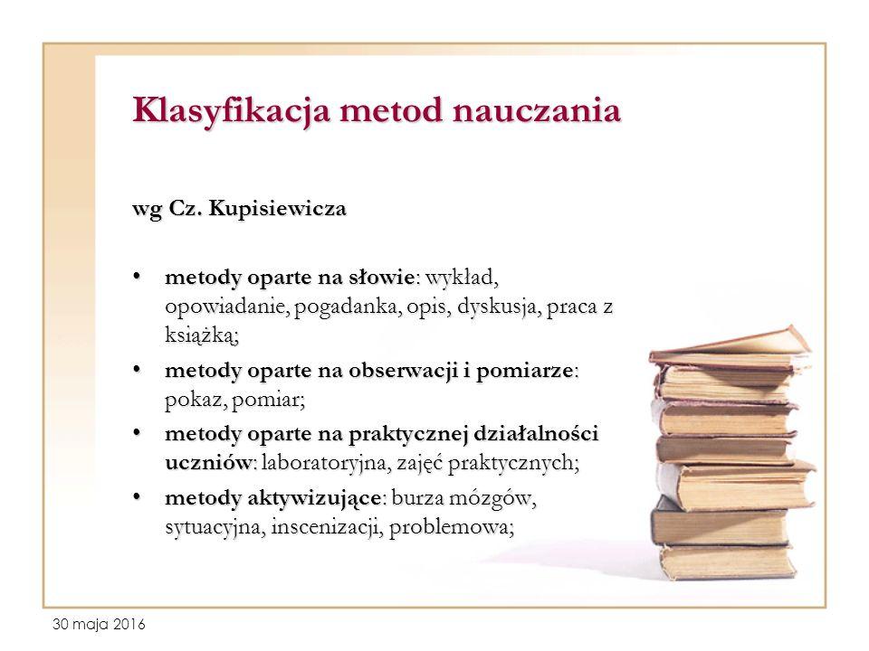 30 maja 2016 Klasyfikacja metod nauczania wg Cz. Kupisiewicza metody oparte na słowie: wykład, opowiadanie, pogadanka, opis, dyskusja, praca z książką