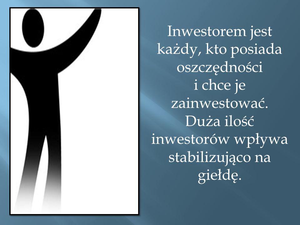 Inwestorem jest każdy, kto posiada oszczędności i chce je zainwestować.