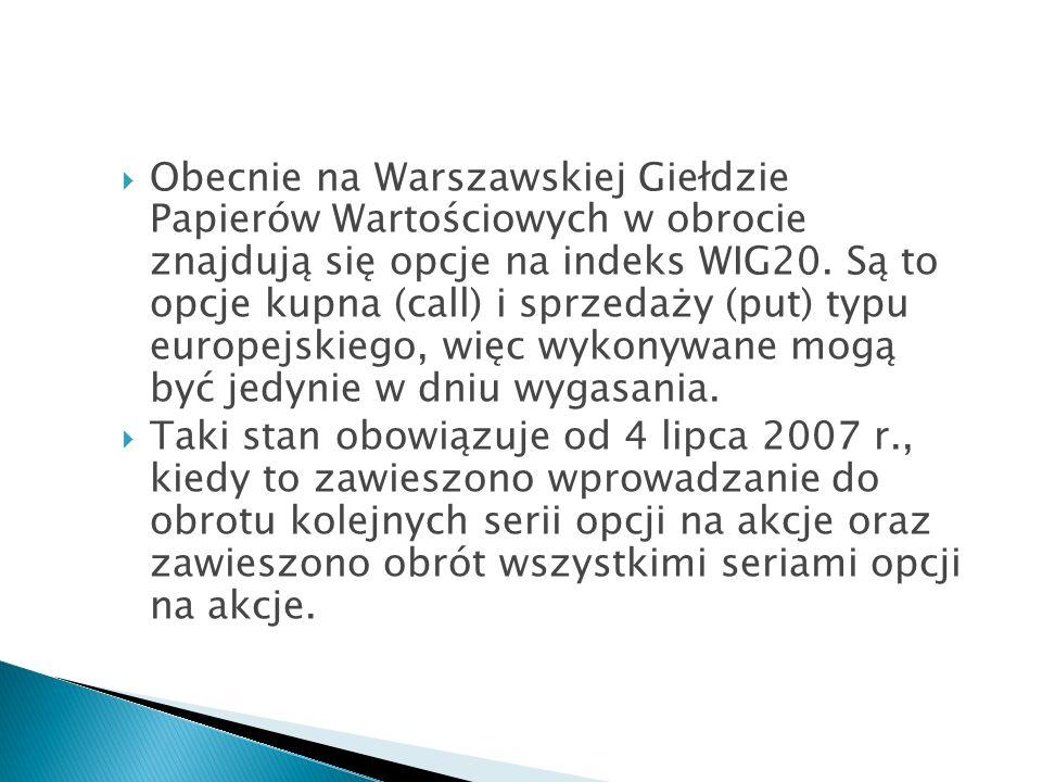  Obecnie na Warszawskiej Giełdzie Papierów Wartościowych w obrocie znajdują się opcje na indeks WIG20. Są to opcje kupna (call) i sprzedaży (put) typ