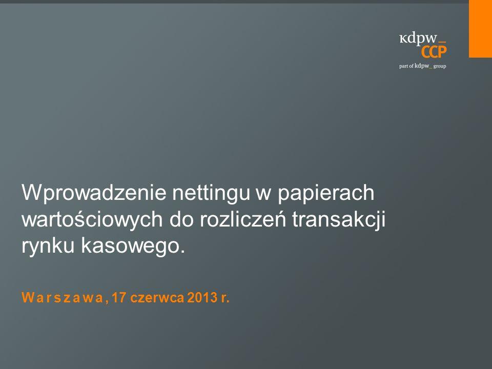 Warszawa, 17 czerwca 2013 r. Wprowadzenie nettingu w papierach wartościowych do rozliczeń transakcji rynku kasowego.