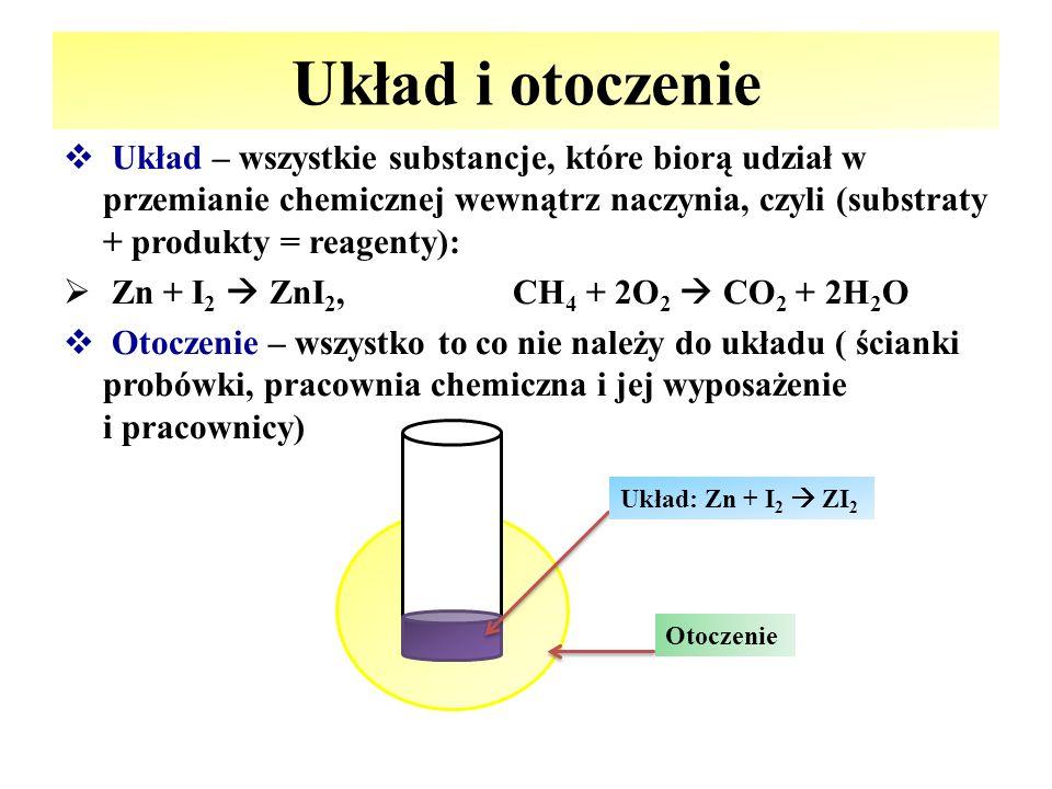 Układ i otoczenie  Układ – wszystkie substancje, które biorą udział w przemianie chemicznej wewnątrz naczynia, czyli (substraty + produkty = reagenty):  Zn + I 2  ZnI 2, CH 4 + 2O 2  CO 2 + 2H 2 O  Otoczenie – wszystko to co nie należy do układu ( ścianki probówki, pracownia chemiczna i jej wyposażenie i pracownicy) Układ: Zn + I 2  ZI 2 Otoczenie