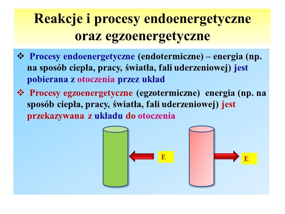 Reakcje i procesy endoenergetyczne oraz egzoenergetyczne  Procesy endoenergetyczne (endotermiczne) – energia (np. na sposób ciepła, pracy, światła, f