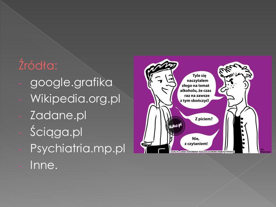 Źródła: - google.grafika - Wikipedia.org.pl - Zadane.pl - Ściąga.pl - Psychiatria.mp.pl - Inne.