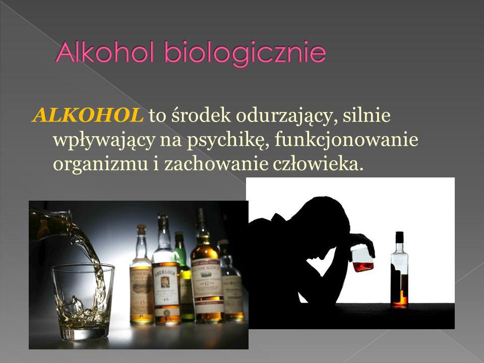 ALKOHOL to środek odurzający, silnie wpływający na psychikę, funkcjonowanie organizmu i zachowanie człowieka.