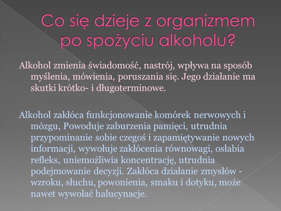 Alkohol zmienia świadomość, nastrój, wpływa na sposób myślenia, mówienia, poruszania się. Jego działanie ma skutki krótko- i długoterminowe. Alkohol z