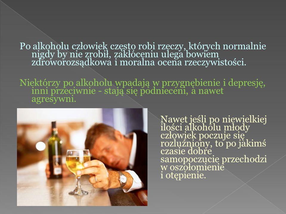 Po alkoholu człowiek często robi rzeczy, których normalnie nigdy by nie zrobił, zakłóceniu ulega bowiem zdroworozsądkowa i moralna ocena rzeczywistośc