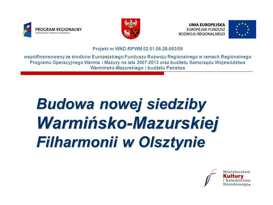 Budowa nowej siedziby Warmińsko-Mazurskiej Filharmonii w Olsztynie Projekt nr WND-RPWM.02.01.06-28-003/09 współfinansowany ze środków Europejskiego Funduszu Rozwoju Regionalnego w ramach Regionalnego Programu Operacyjnego Warmia i Mazury na lata 2007-2013 oraz budżetu Samorządu Województwa Warmińsko-Mazurskiego i budżetu Państwa