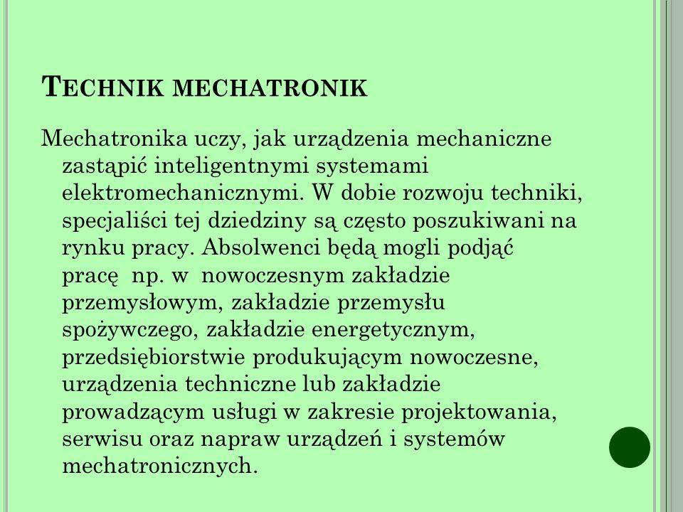 T ECHNIK MECHATRONIK Mechatronika uczy, jak urządzenia mechaniczne zastąpić inteligentnymi systemami elektromechanicznymi.