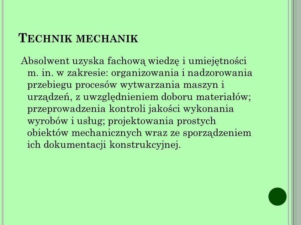 T ECHNIK MECHANIK Absolwent uzyska fachową wiedzę i umiejętności m.