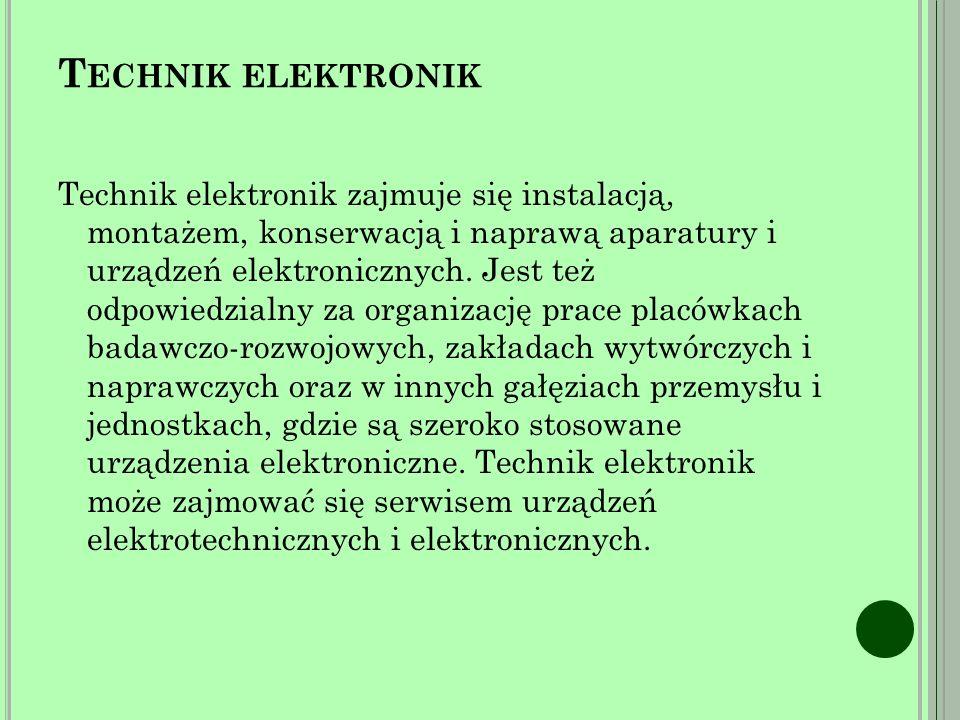 Technik elektronik zajmuje się instalacją, montażem, konserwacją i naprawą aparatury i urządzeń elektronicznych.