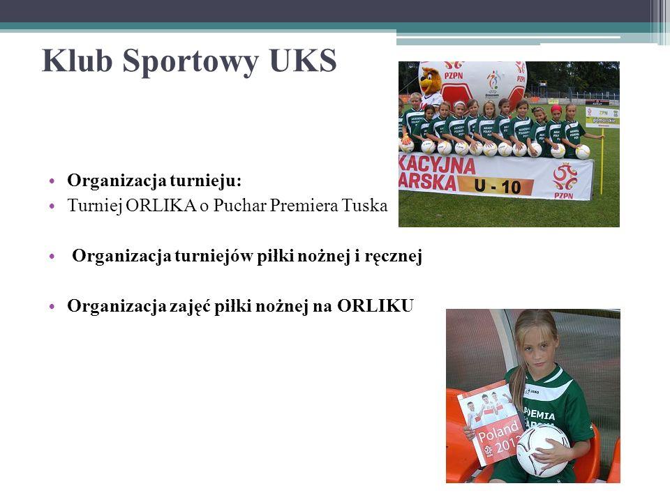 Klub Sportowy UKS Organizacja turnieju: Turniej ORLIKA o Puchar Premiera Tuska Organizacja turniejów piłki nożnej i ręcznej Organizacja zajęć piłki nożnej na ORLIKU