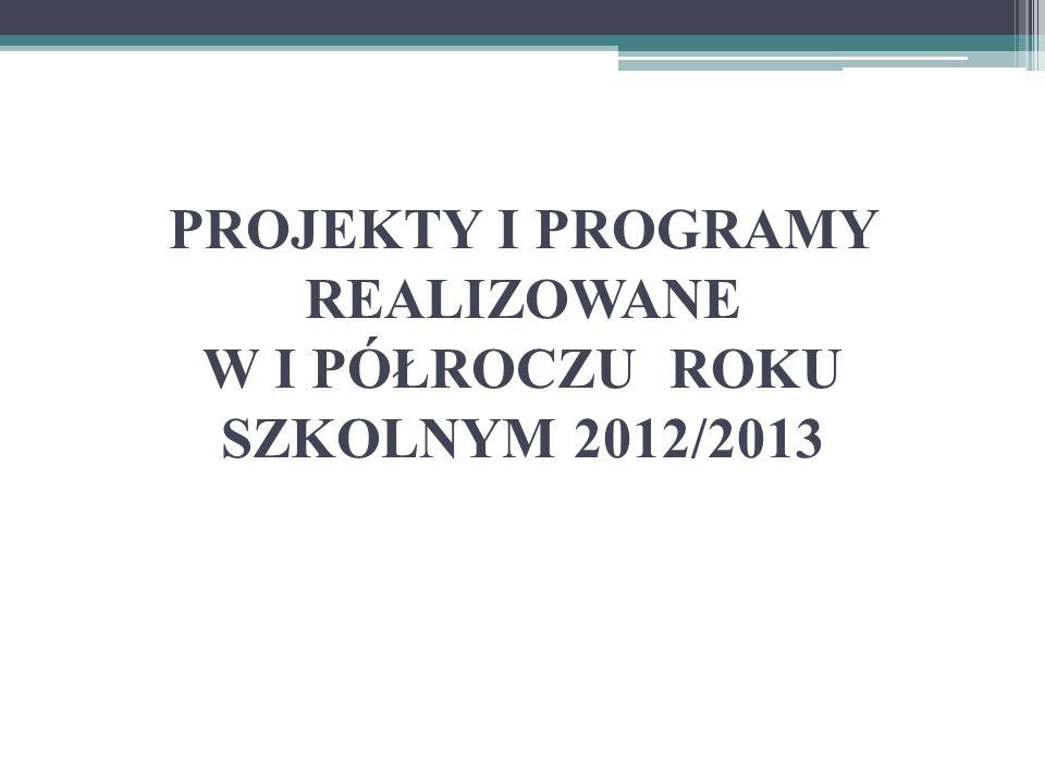 PROJEKTY I PROGRAMY REALIZOWANE W I PÓŁROCZU ROKU SZKOLNYM 2012/2013