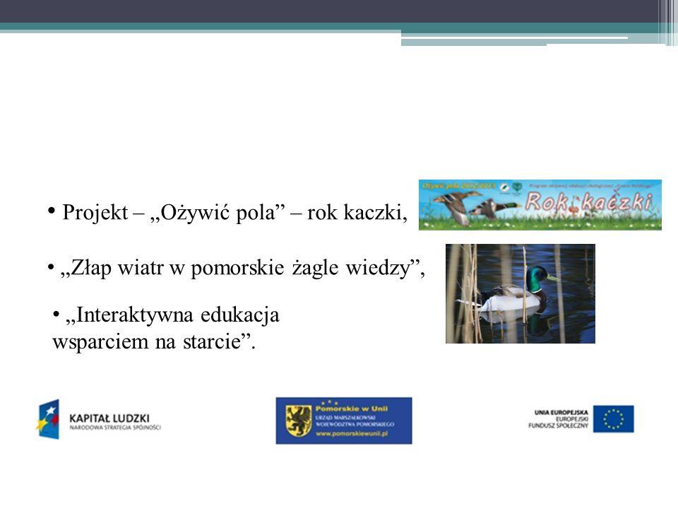 """Projekt – """"Ożywić pola – rok kaczki, """"Złap wiatr w pomorskie żagle wiedzy , """"Interaktywna edukacja wsparciem na starcie ."""
