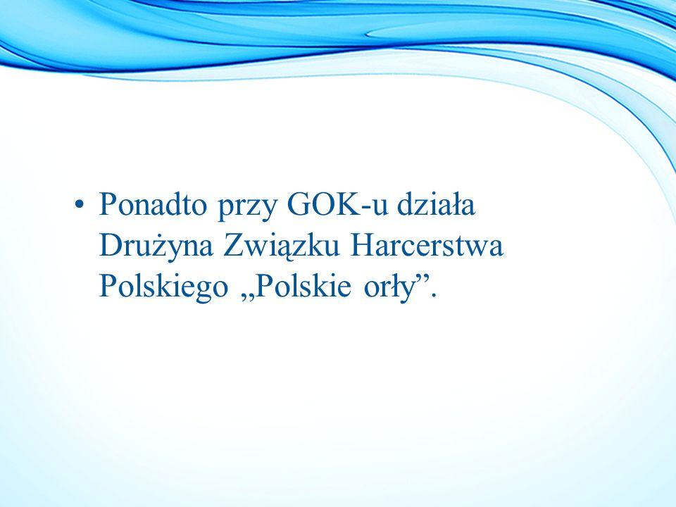 """Ponadto przy GOK-u działa Drużyna Związku Harcerstwa Polskiego """"Polskie orły""""."""