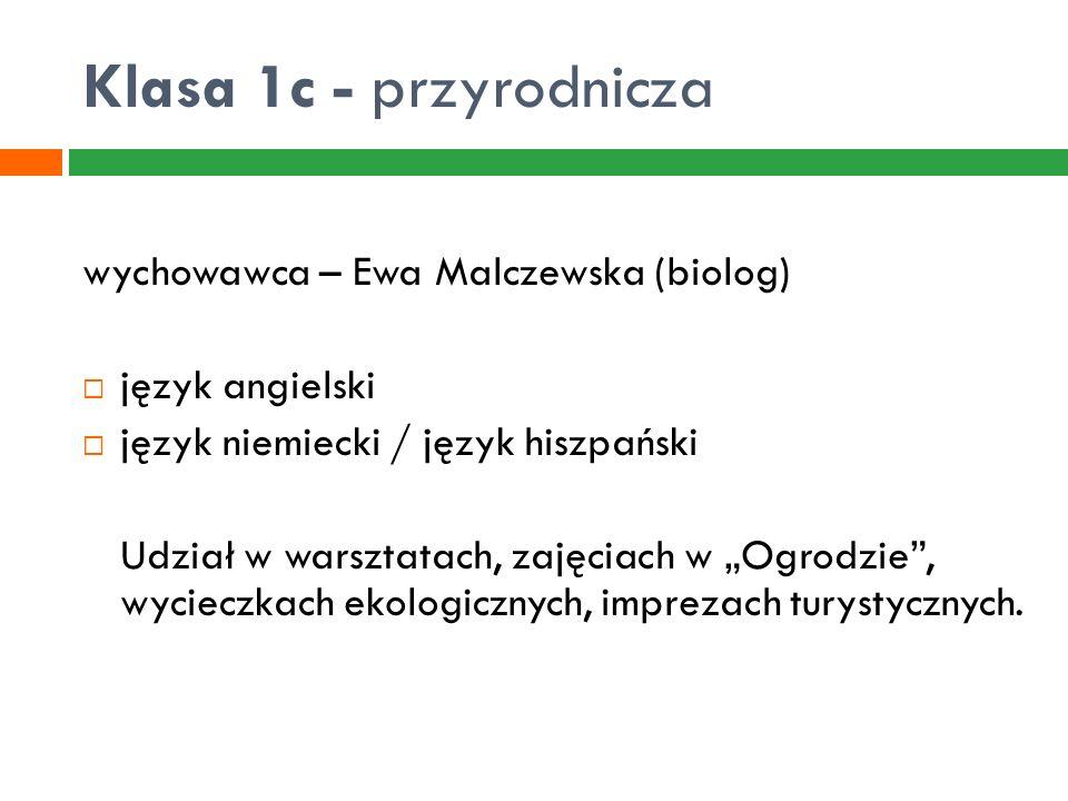 Klasa 1c - przyrodnicza wychowawca – Ewa Malczewska (biolog)  język angielski  język niemiecki / język hiszpański Udział w warsztatach, zajęciach w