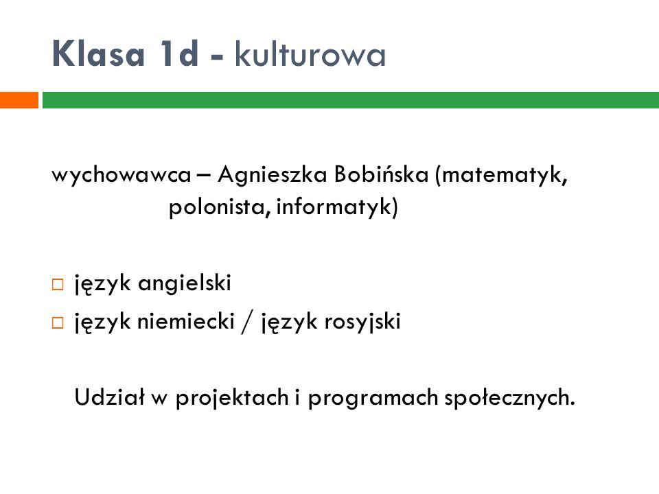 Klasa 1d - kulturowa wychowawca – Agnieszka Bobińska (matematyk, polonista, informatyk)  język angielski  język niemiecki / język rosyjski Udział w