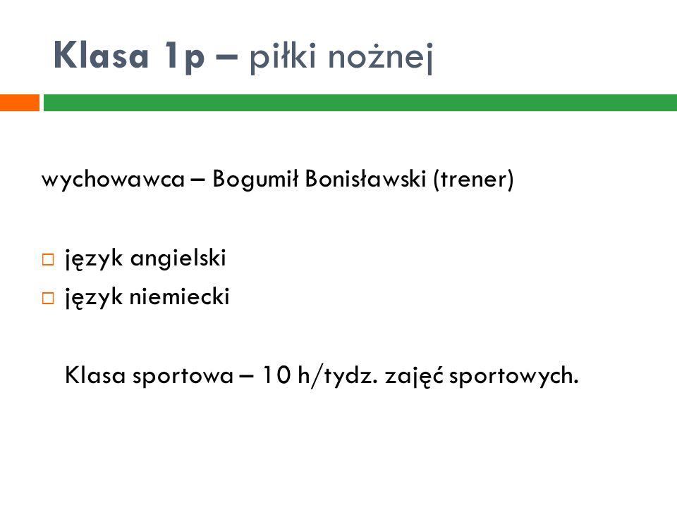 Klasa 1p – piłki nożnej wychowawca – Bogumił Bonisławski (trener)  język angielski  język niemiecki Klasa sportowa – 10 h/tydz. zajęć sportowych.