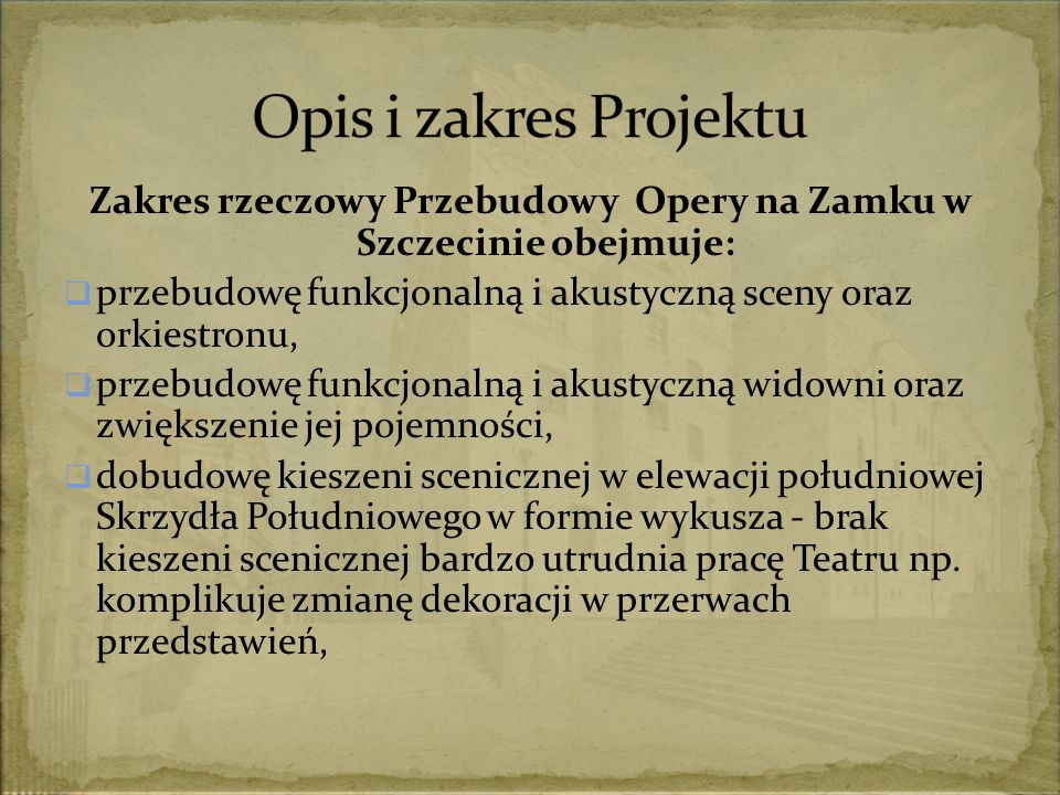 Zakres rzeczowy Przebudowy Opery na Zamku w Szczecinie obejmuje:  przebudowę funkcjonalną i akustyczną sceny oraz orkiestronu,  przebudowę funkcjonalną i akustyczną widowni oraz zwiększenie jej pojemności,  dobudowę kieszeni scenicznej w elewacji południowej Skrzydła Południowego w formie wykusza - brak kieszeni scenicznej bardzo utrudnia pracę Teatru np.