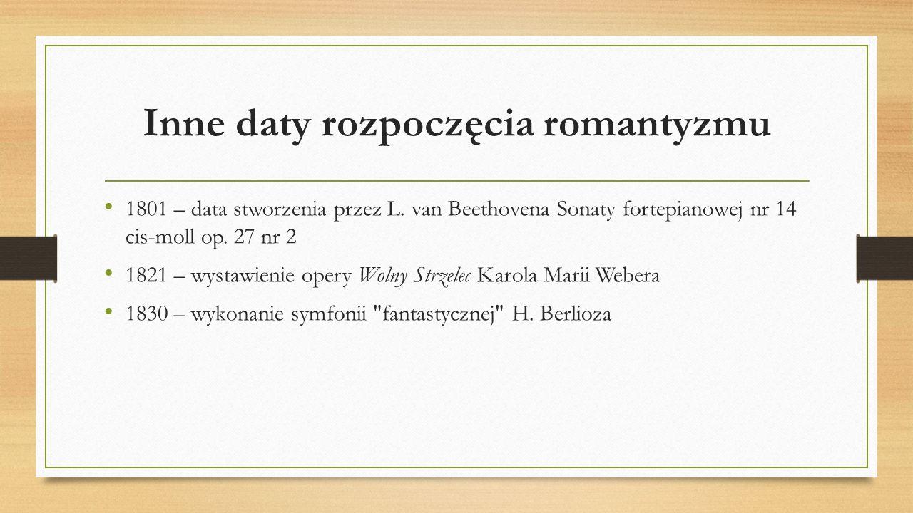 Inne daty rozpoczęcia romantyzmu 1801 – data stworzenia przez L. van Beethovena Sonaty fortepianowej nr 14 cis-moll op. 27 nr 2 1821 – wystawienie ope