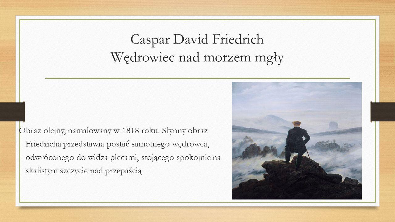 Caspar David Friedrich Wędrowiec nad morzem mgły Obraz olejny, namalowany w 1818 roku. Słynny obraz Friedricha przedstawia postać samotnego wędrowca,