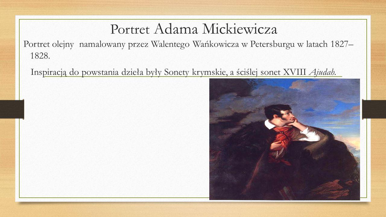 Portret Adama Mickiewicza Portret olejny namalowany przez Walentego Wańkowicza w Petersburgu w latach 1827– 1828. Inspiracją do powstania dzieła były