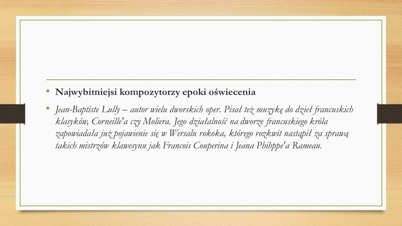 Najwybitniejsi kompozytorzy epoki oświecenia Jean-Baptiste Lully – autor wielu dworskich oper. Pisał też muzykę do dzieł francuskich klasyków, Corneil