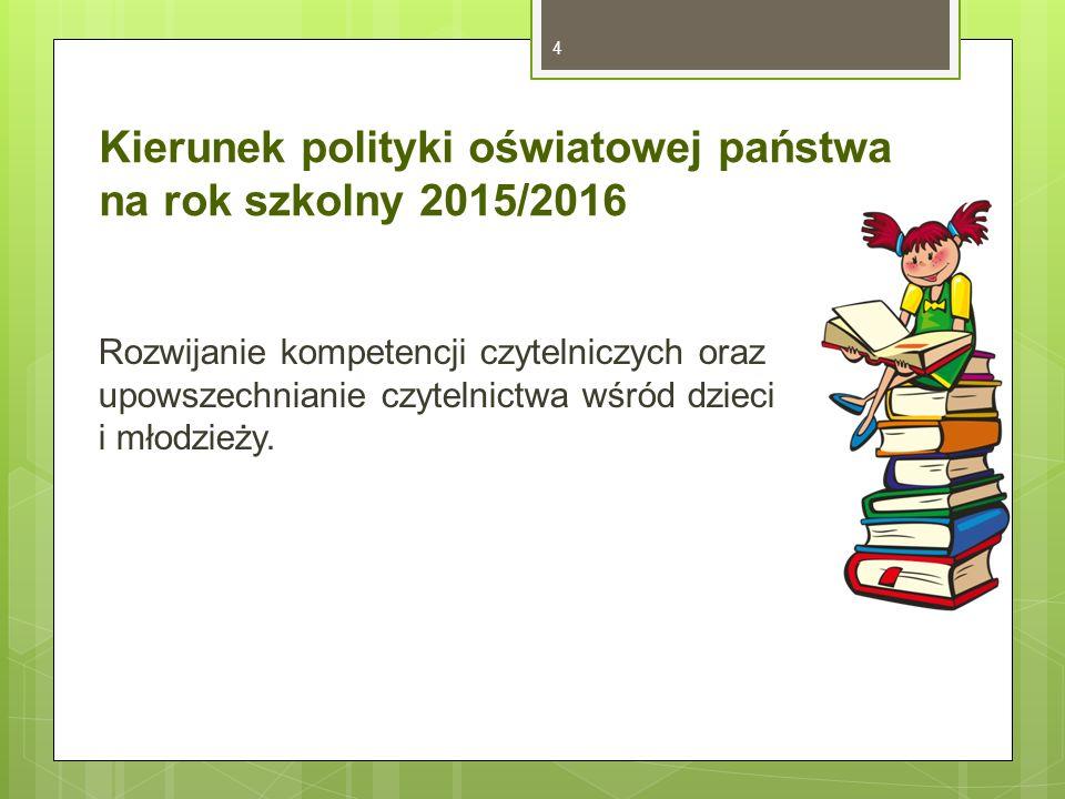 Kierunek polityki oświatowej państwa na rok szkolny 2015/2016 Rozwijanie kompetencji czytelniczych oraz upowszechnianie czytelnictwa wśród dzieci i młodzieży.