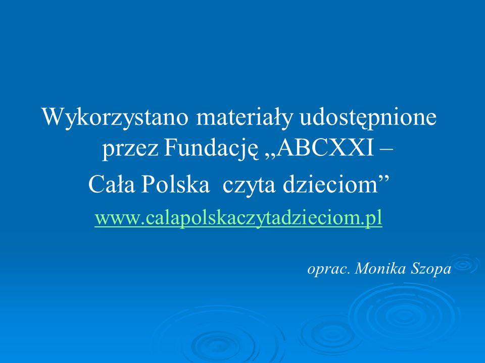 """Wykorzystano materiały udostępnione przez Fundację """"ABCXXI – Cała Polska czyta dzieciom www.calapolskaczytadzieciom.pl oprac."""