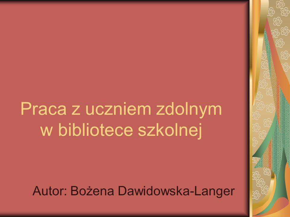 Praca z uczniem zdolnym w bibliotece szkolnej Autor: Bożena Dawidowska-Langer