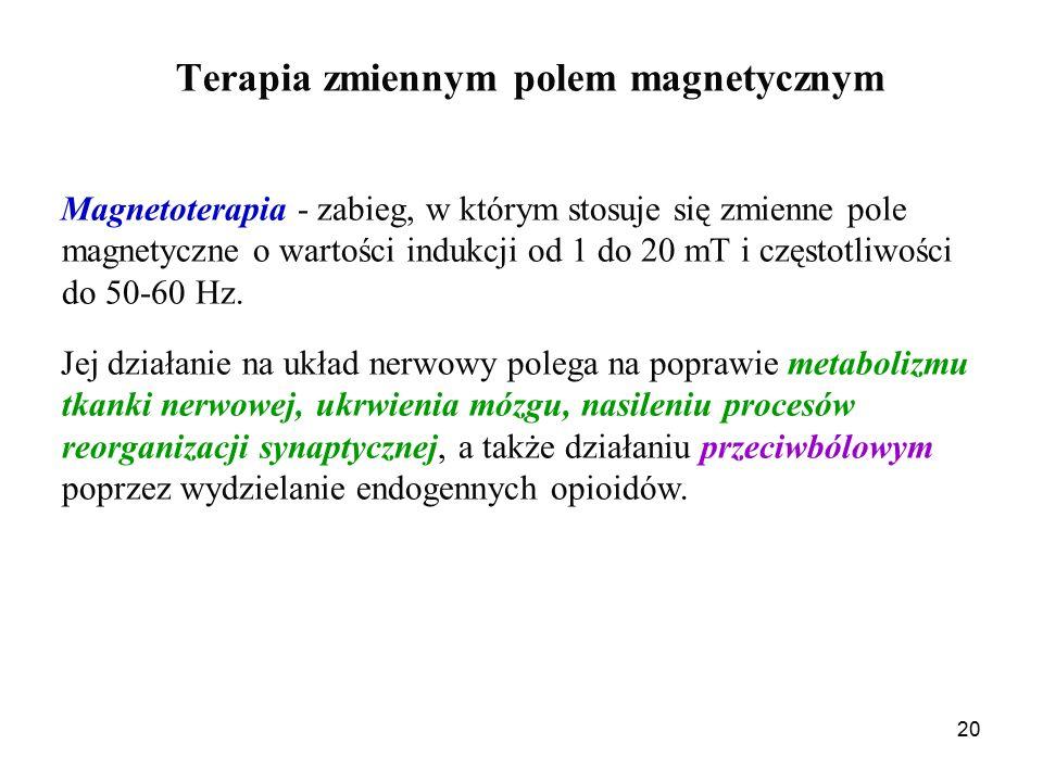 20 Terapia zmiennym polem magnetycznym Magnetoterapia - zabieg, w którym stosuje się zmienne pole magnetyczne o wartości indukcji od 1 do 20 mT i częstotliwości do 50-60 Hz.