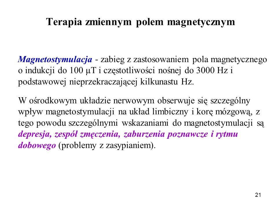 21 Terapia zmiennym polem magnetycznym Magnetostymulacja - zabieg z zastosowaniem pola magnetycznego o indukcji do 100 µT i częstotliwości nośnej do 3000 Hz i podstawowej nieprzekraczającej kilkunastu Hz.