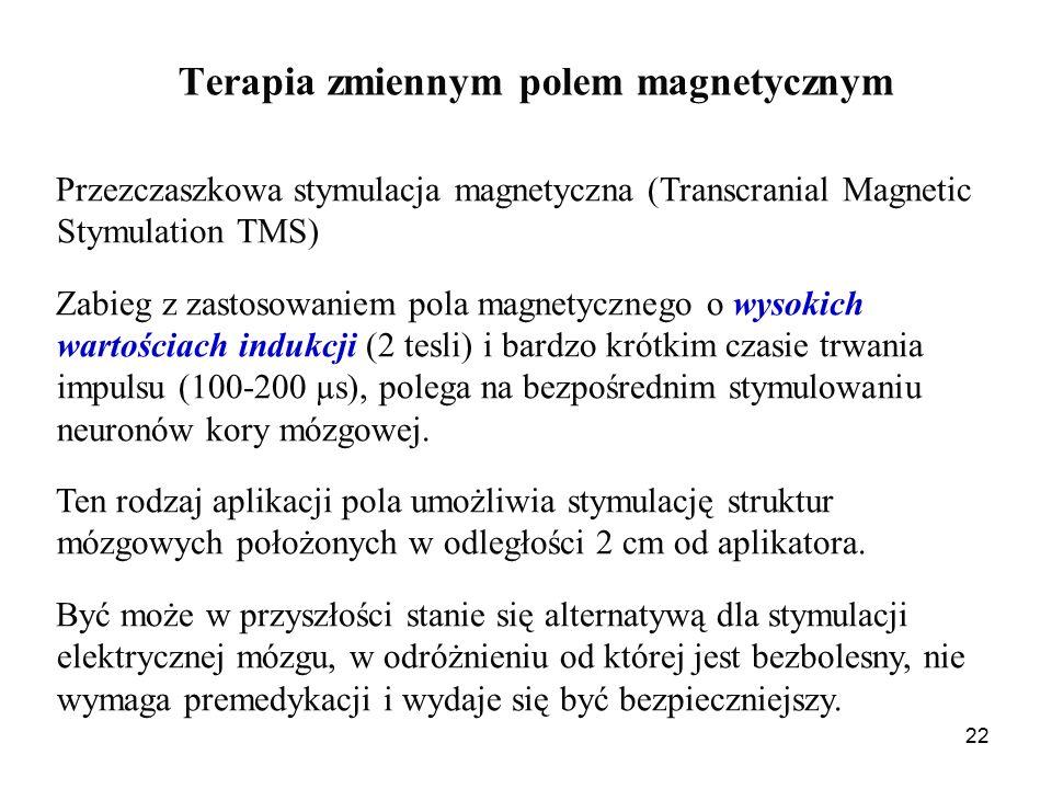 22 Terapia zmiennym polem magnetycznym Przezczaszkowa stymulacja magnetyczna (Transcranial Magnetic Stymulation TMS) Zabieg z zastosowaniem pola magnetycznego o wysokich wartościach indukcji (2 tesli) i bardzo krótkim czasie trwania impulsu (100-200 µs), polega na bezpośrednim stymulowaniu neuronów kory mózgowej.